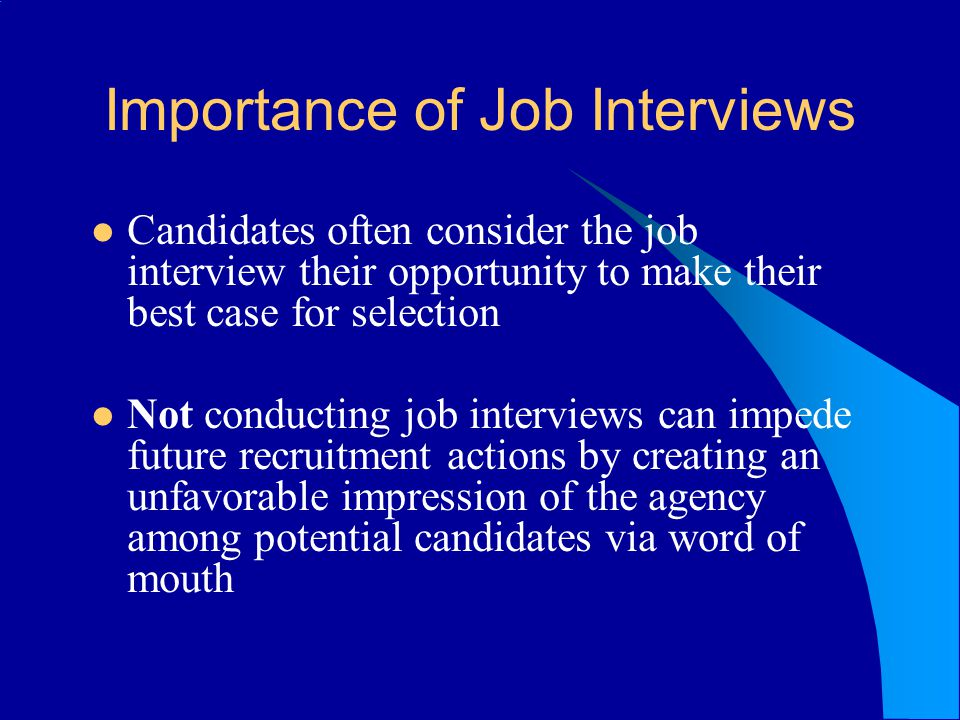 Importance of Job Interviews Candidates often consider the job interview their opportunity to make their best case for selection Not conducting job interviews can impede future recruitment actions by creating an unfavorable impression of the agency among potential candidates via word of mouth