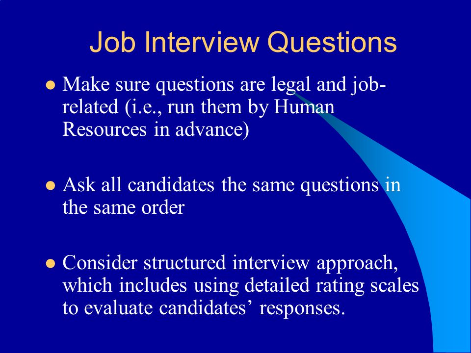 Job Interview Questions Make sure questions are legal and job- related (i.e., run them by Human Resources in advance) Ask all candidates the same questions in the same order Consider structured interview approach, which includes using detailed rating scales to evaluate candidates responses.