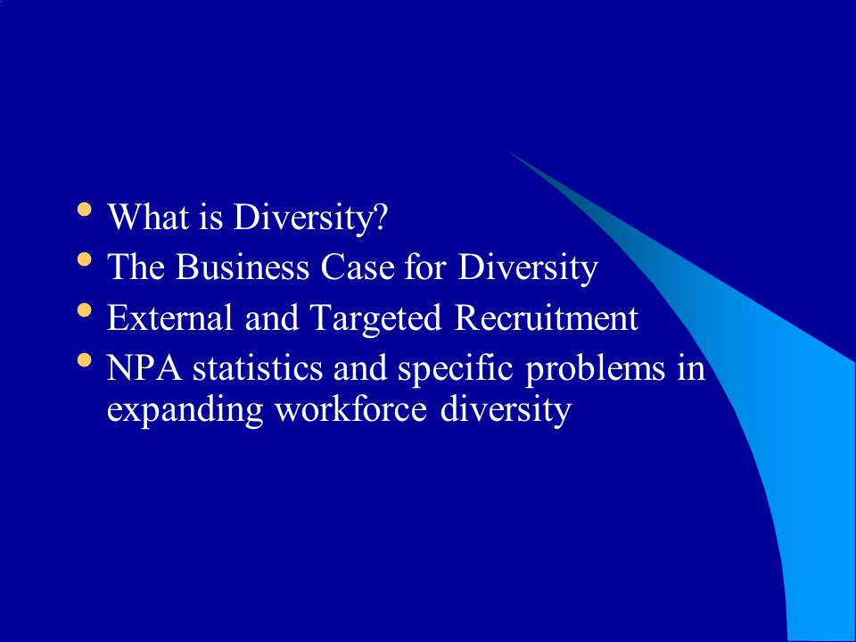 What is Diversity? The Business Case for Diversity External and Targeted Recruitment NPA statistics and specific problems in expanding workforce diver