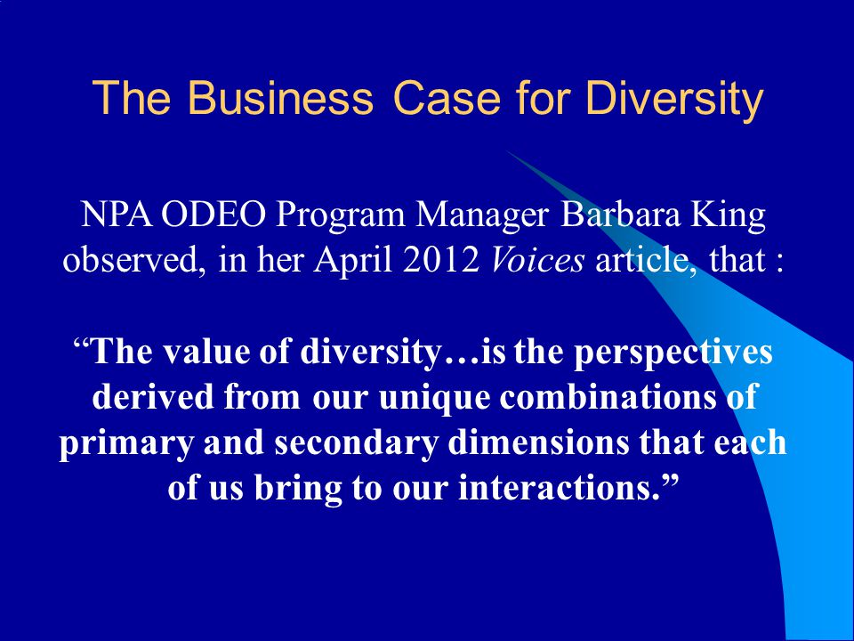 The Business Case for Diversity NPA ODEO Program Manager Barbara King observed, in her April 2012 Voices article, that : The value of diversity…is the perspectives derived from our unique combinations of primary and secondary dimensions that each of us bring to our interactions.