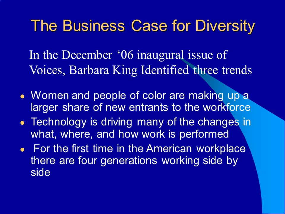 The Business Case for Diversity In the December 06 inaugural issue of Voices, Barbara King Identified three trends Women and people of color are makin