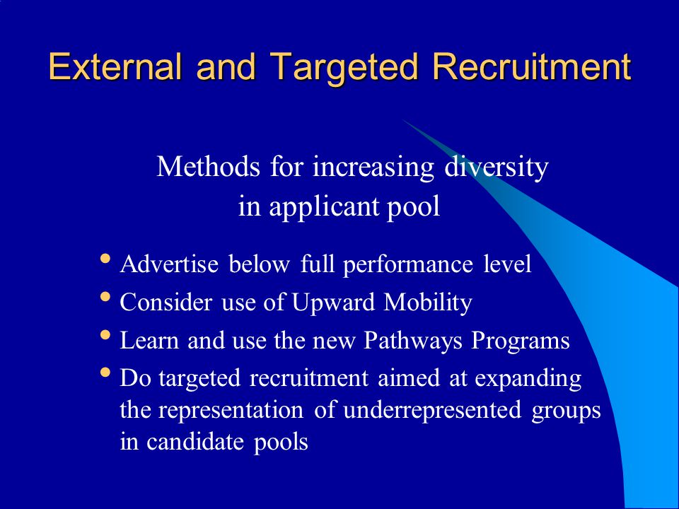 External and Targeted Recruitment Methods for increasing diversity in applicant pool Advertise below full performance level Consider use of Upward Mobility Learn and use the new Pathways Programs Do targeted recruitment aimed at expanding the representation of underrepresented groups in candidate pools