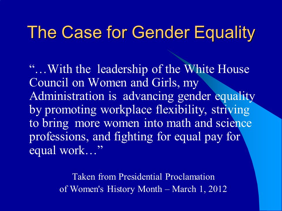 The Case for Gender Equality …With the leadership of the White House Council on Women and Girls, my Administration is advancing gender equality by promoting workplace flexibility, striving to bring more women into math and science professions, and fighting for equal pay for equal work… Taken from Presidential Proclamation of Women s History Month – March 1, 2012