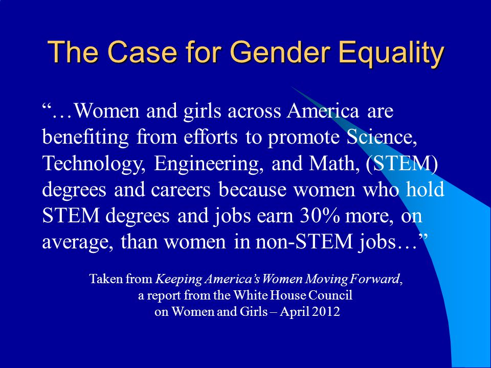 The Case for Gender Equality …Women and girls across America are benefiting from efforts to promote Science, Technology, Engineering, and Math, (STEM) degrees and careers because women who hold STEM degrees and jobs earn 30% more, on average, than women in non-STEM jobs… Taken from Keeping Americas Women Moving Forward, a report from the White House Council on Women and Girls – April 2012