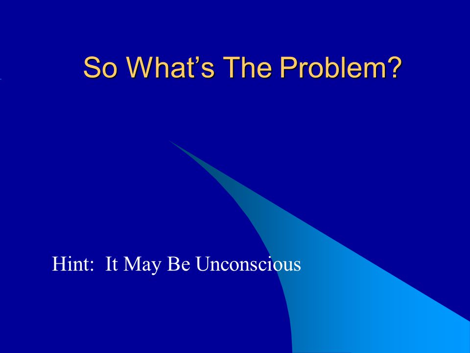So Whats The Problem? Hint: It May Be Unconscious