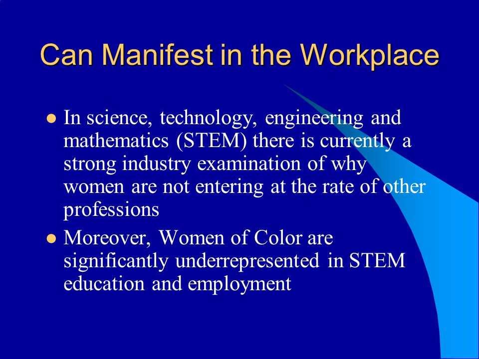 Can Manifest in the Workplace In science, technology, engineering and mathematics (STEM) there is currently a strong industry examination of why women