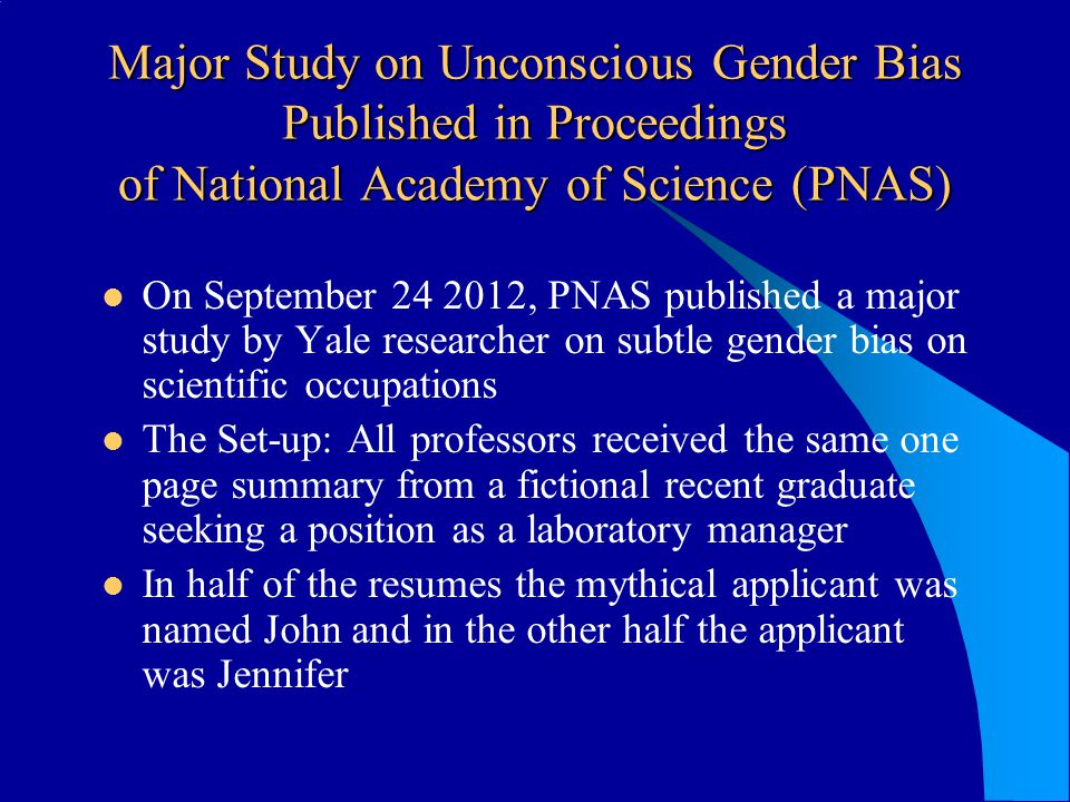 Major Study on Unconscious Gender Bias Published in Proceedings of National Academy of Science (PNAS) On September 24 2012, PNAS published a major study by Yale researcher on subtle gender bias on scientific occupations The Set-up: All professors received the same one page summary from a fictional recent graduate seeking a position as a laboratory manager In half of the resumes the mythical applicant was named John and in the other half the applicant was Jennifer