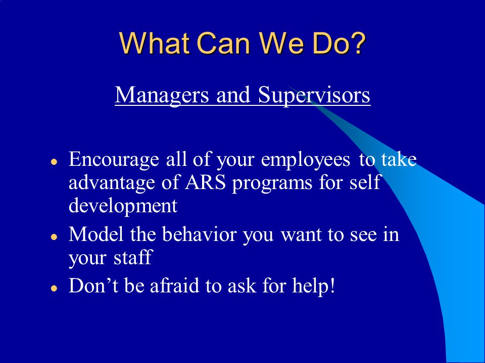 What Can We Do? Managers and Supervisors Encourage all of your employees to take advantage of ARS programs for self development Model the behavior you