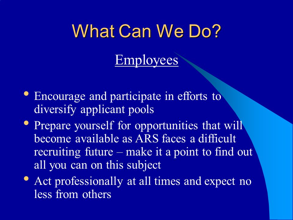 What Can We Do? Employees Encourage and participate in efforts to diversify applicant pools Prepare yourself for opportunities that will become availa