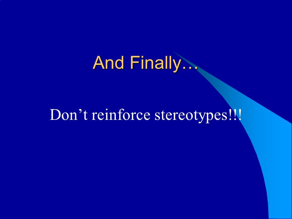 And Finally… Dont reinforce stereotypes!!!