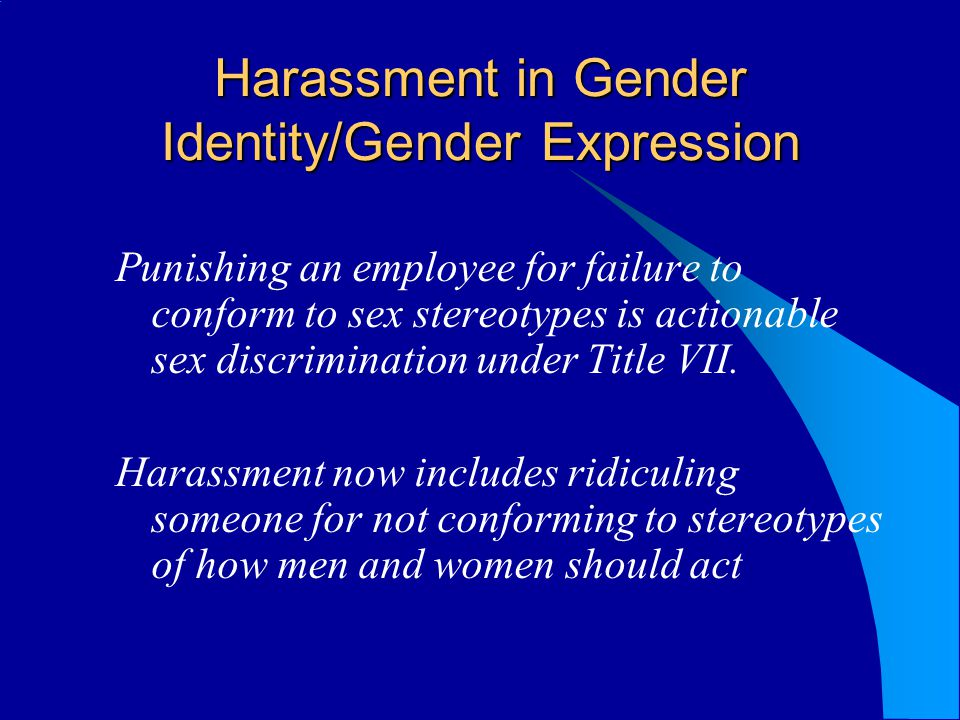 Harassment in Gender Identity/Gender Expression Punishing an employee for failure to conform to sex stereotypes is actionable sex discrimination under Title VII.