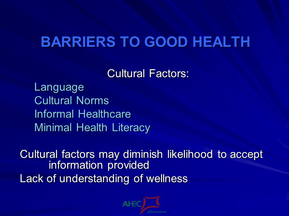 BARRIERS TO GOOD HEALTH Cultural Factors: Language Cultural Norms Informal Healthcare Minimal Health Literacy Cultural factors may diminish likelihood to accept information provided Lack of understanding of wellness