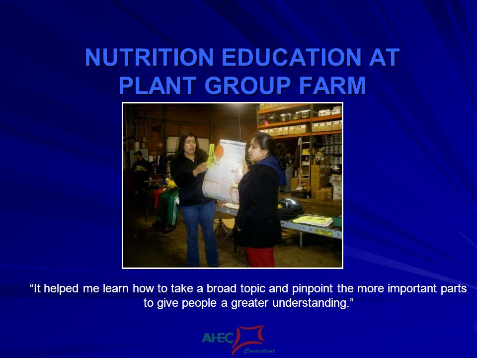NUTRITION EDUCATION AT PLANT GROUP FARM It helped me learn how to take a broad topic and pinpoint the more important parts to give people a greater understanding.