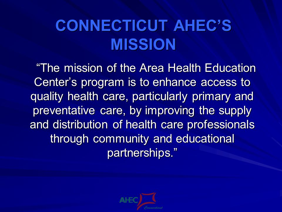 CONNECTICUT AHECS MISSION The mission of the Area Health Education Centers program is to enhance access to quality health care, particularly primary and preventative care, by improving the supply and distribution of health care professionals through community and educational partnerships.