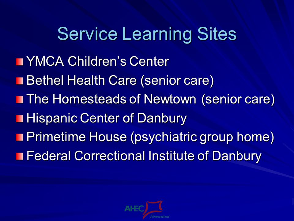 Service Learning Sites YMCA Childrens Center Bethel Health Care (senior care) The Homesteads of Newtown (senior care) Hispanic Center of Danbury Primetime House (psychiatric group home) Federal Correctional Institute of Danbury