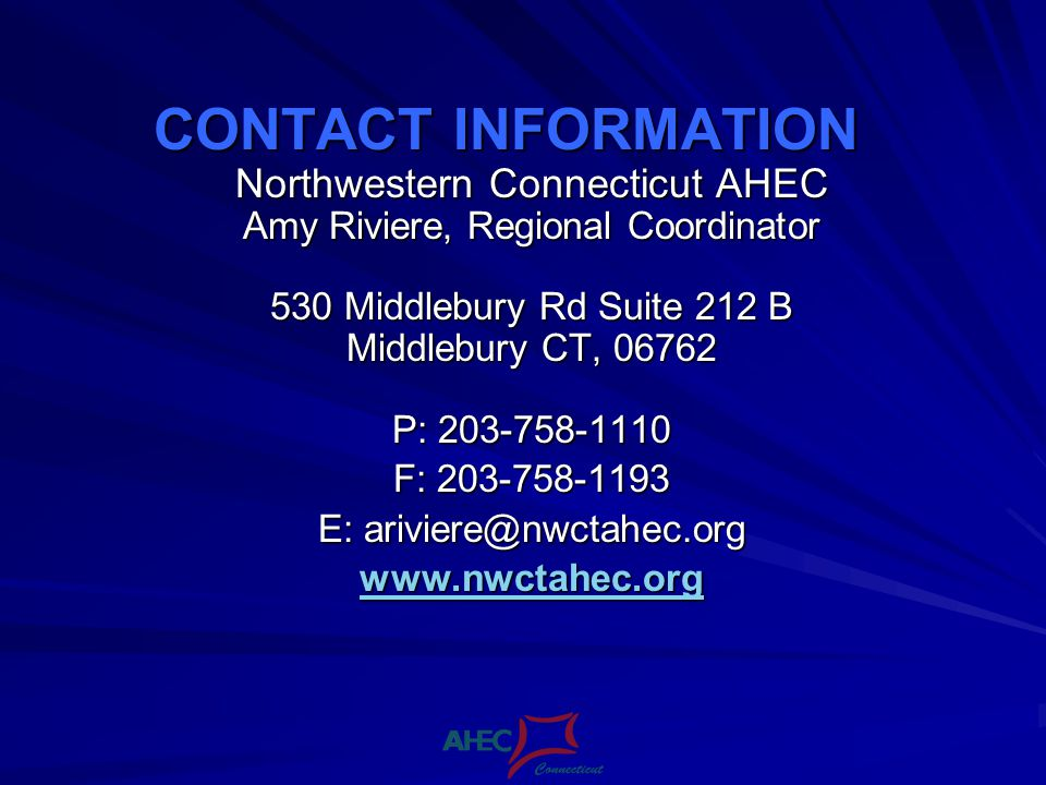 CONTACT INFORMATION Northwestern Connecticut AHEC Amy Riviere, Regional Coordinator 530 Middlebury Rd Suite 212 B Middlebury CT, 06762 P: 203-758-1110 F: 203-758-1193 E: ariviere@nwctahec.org www.nwctahec.org