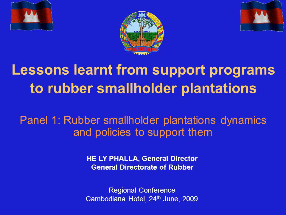 Lessons learnt from support programs to rubber smallholder plantations Panel 1: Rubber smallholder plantations dynamics and policies to support them HE LY PHALLA, General Director General Directorate of Rubber Regional Conference Cambodiana Hotel, 24 th June, 2009
