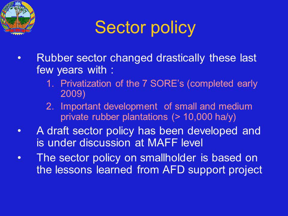 Sector policy Rubber sector changed drastically these last few years with : 1.Privatization of the 7 SOREs (completed early 2009) 2.Important development of small and medium private rubber plantations (> 10,000 ha/y) A draft sector policy has been developed and is under discussion at MAFF level The sector policy on smallholder is based on the lessons learned from AFD support project