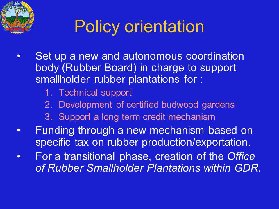 Policy orientation Set up a new and autonomous coordination body (Rubber Board) in charge to support smallholder rubber plantations for : 1.Technical support 2.Development of certified budwood gardens 3.Support a long term credit mechanism Funding through a new mechanism based on specific tax on rubber production/exportation.