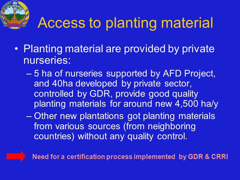 Access to planting material Planting material are provided by private nurseries: –5 ha of nurseries supported by AFD Project, and 40ha developed by private sector, controlled by GDR, provide good quality planting materials for around new 4,500 ha/y –Other new plantations got planting materials from various sources (from neighboring countries) without any quality control.