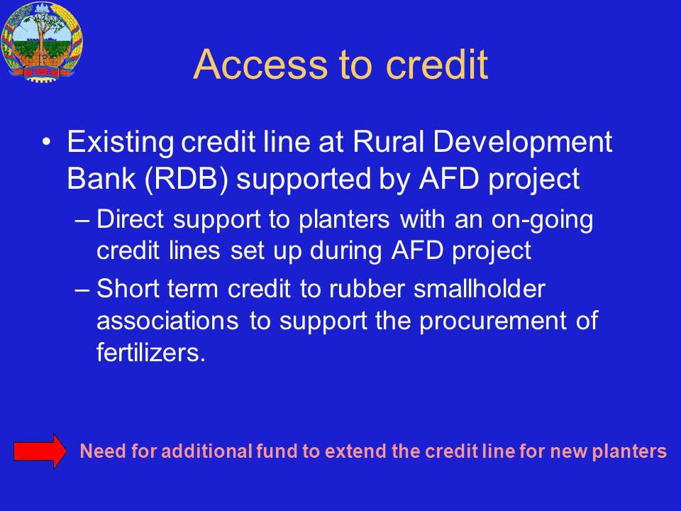 Access to credit Existing credit line at Rural Development Bank (RDB) supported by AFD project –Direct support to planters with an on-going credit lines set up during AFD project –Short term credit to rubber smallholder associations to support the procurement of fertilizers.