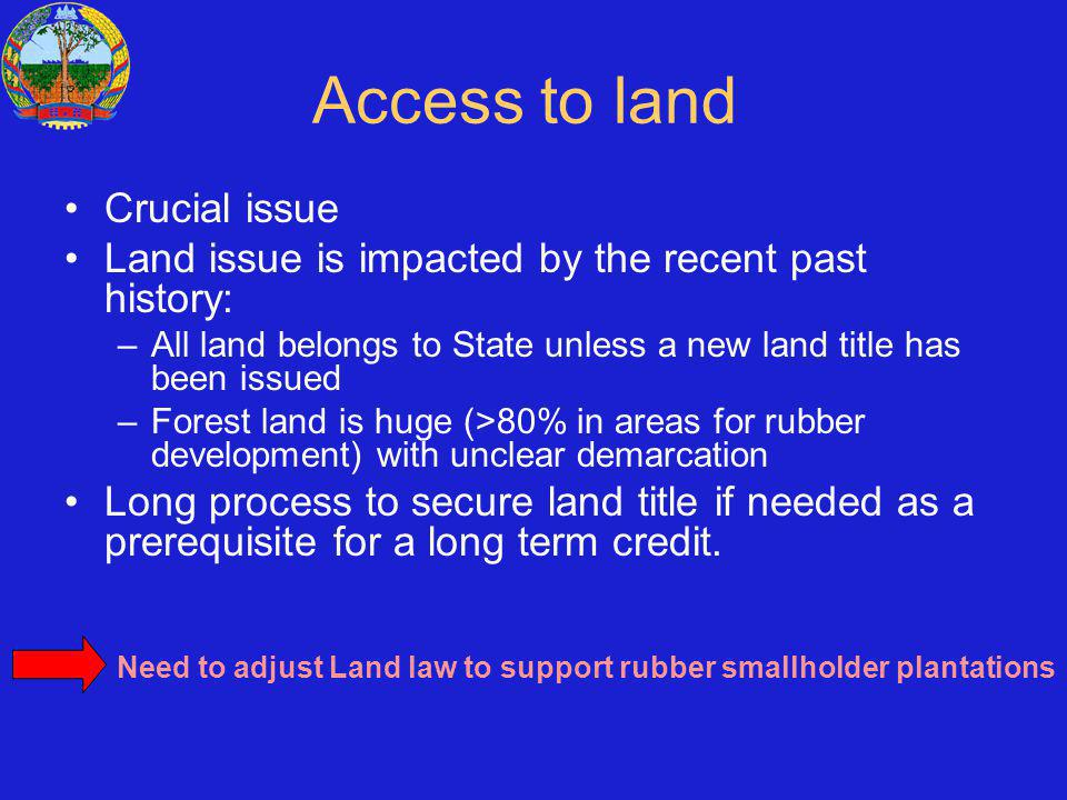 Access to land Crucial issue Land issue is impacted by the recent past history: –All land belongs to State unless a new land title has been issued –Forest land is huge (>80% in areas for rubber development) with unclear demarcation Long process to secure land title if needed as a prerequisite for a long term credit.