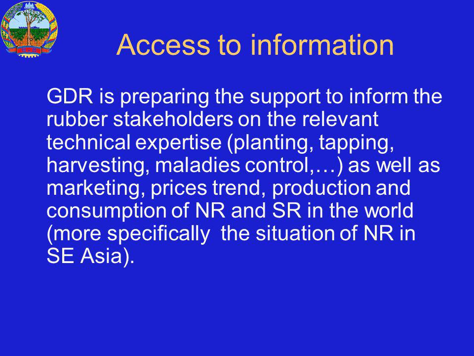 Access to information GDR is preparing the support to inform the rubber stakeholders on the relevant technical expertise (planting, tapping, harvesting, maladies control,…) as well as marketing, prices trend, production and consumption of NR and SR in the world (more specifically the situation of NR in SE Asia).