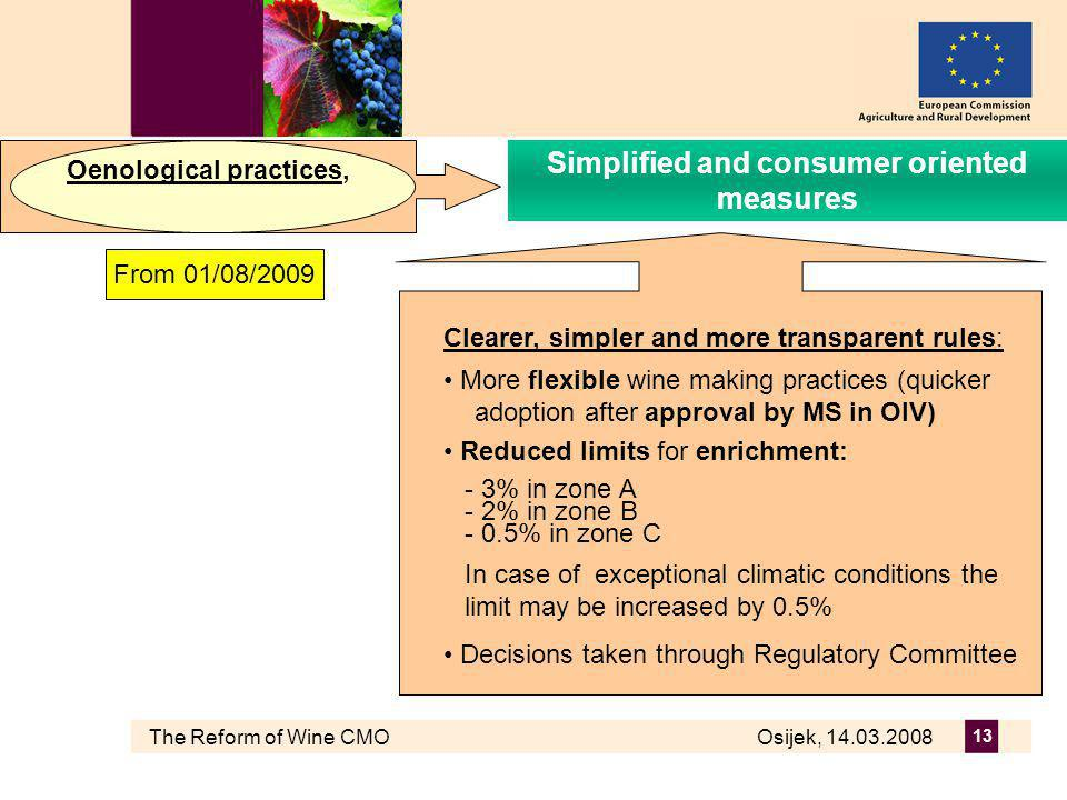 The Reform of Wine CMO Osijek, 14.03.2008 13 Clearer, simpler and more transparent rules: More flexible wine making practices (quicker adoption after approval by MS in OIV) Reduced limits for enrichment: - 3% in zone A - 2% in zone B - 0.5% in zone C In case of exceptional climatic conditions the limit may be increased by 0.5% Decisions taken through Regulatory Committee Oenological practices, Simplified and consumer oriented measures From 01/08/2009