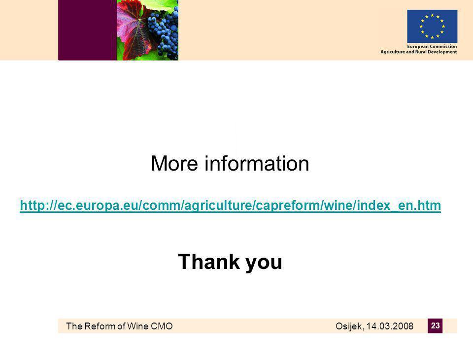 The Reform of Wine CMO Osijek, 14.03.2008 23 More information http://ec.europa.eu/comm/agriculture/capreform/wine/index_en.htm Thank you