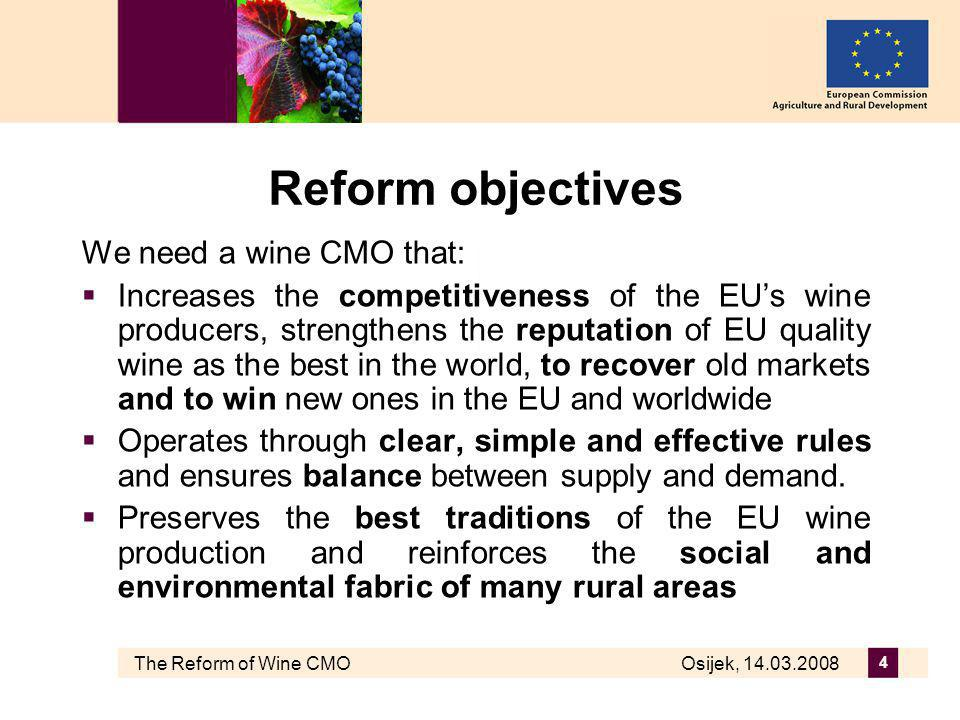 The Reform of Wine CMO Osijek, 14.03.2008 4 Reform objectives We need a wine CMO that: Increases the competitiveness of the EUs wine producers, strengthens the reputation of EU quality wine as the best in the world, to recover old markets and to win new ones in the EU and worldwide Operates through clear, simple and effective rules and ensures balance between supply and demand.