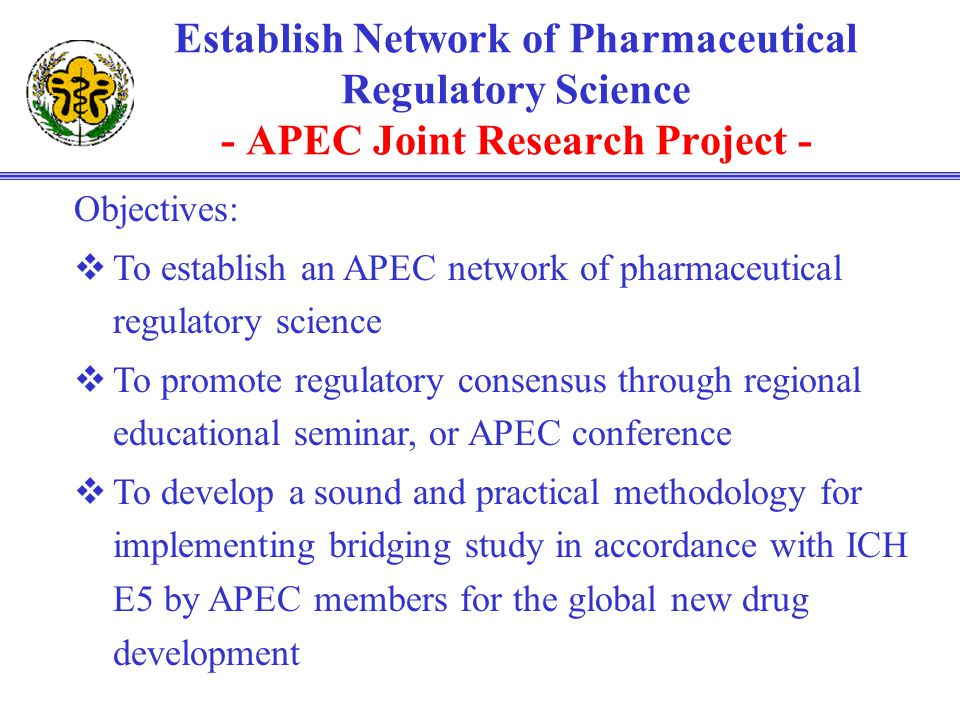 Establish Network of Pharmaceutical Regulatory Science - APEC Joint Research Project - Objectives: To establish an APEC network of pharmaceutical regu