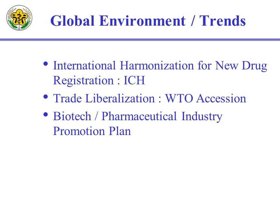 Global Environment / Trends International Harmonization for New Drug Registration : ICH Trade Liberalization : WTO Accession Biotech / Pharmaceutical