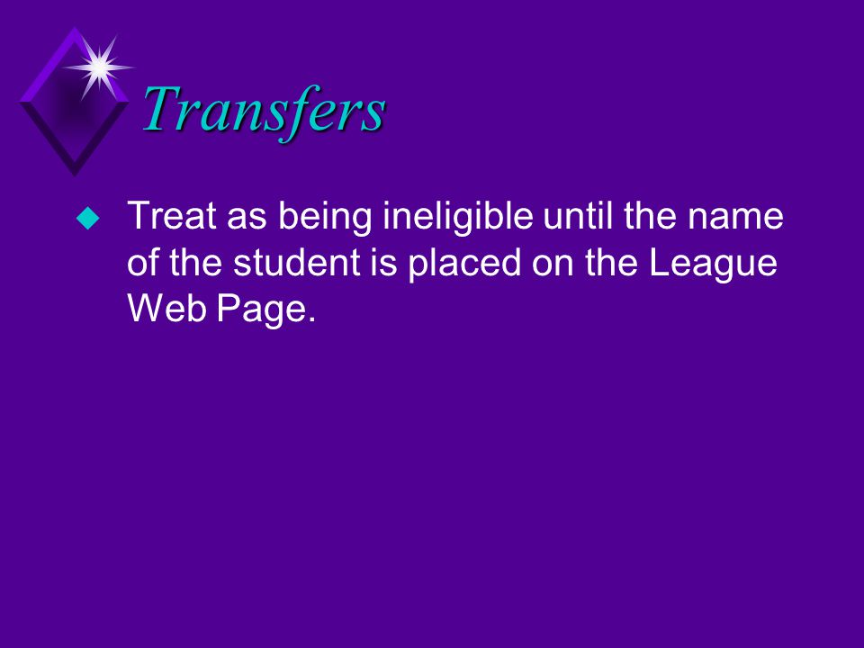 Transfers u Treat as being ineligible until the name of the student is placed on the League Web Page.