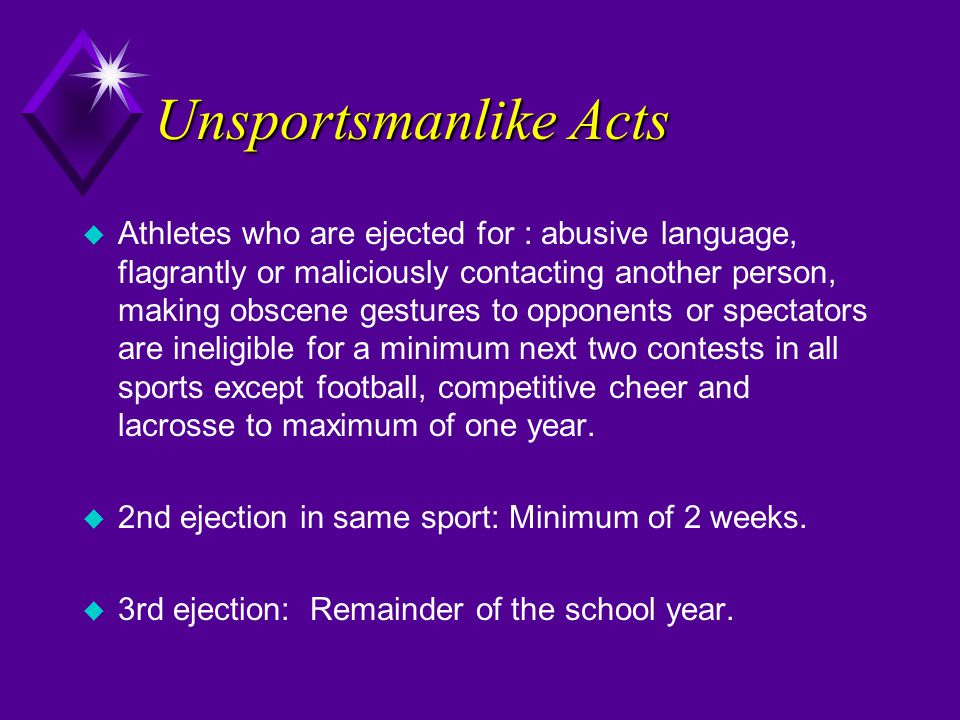 Unsportsmanlike Acts u Athletes who are ejected for : abusive language, flagrantly or maliciously contacting another person, making obscene gestures to opponents or spectators are ineligible for a minimum next two contests in all sports except football, competitive cheer and lacrosse to maximum of one year.
