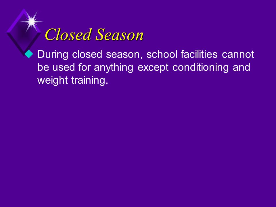 Closed Season During closed season, school facilities cannot be used for anything except conditioning and weight training.
