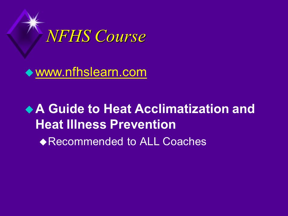NFHS Course u www.nfhslearn.com www.nfhslearn.com u A Guide to Heat Acclimatization and Heat Illness Prevention u Recommended to ALL Coaches