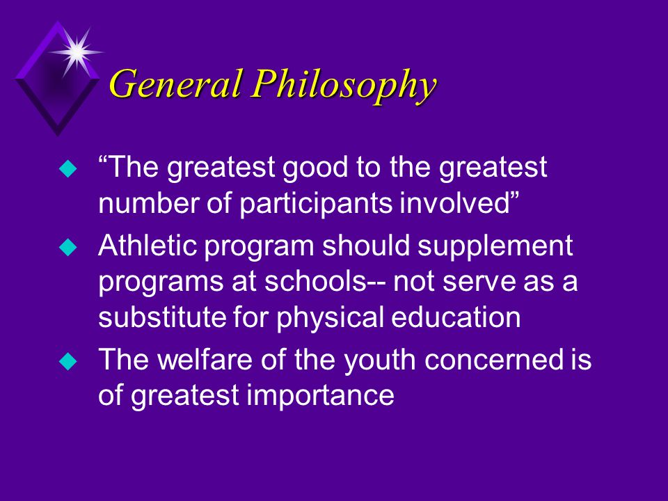 General Philosophy u The greatest good to the greatest number of participants involved u Athletic program should supplement programs at schools-- not serve as a substitute for physical education u The welfare of the youth concerned is of greatest importance
