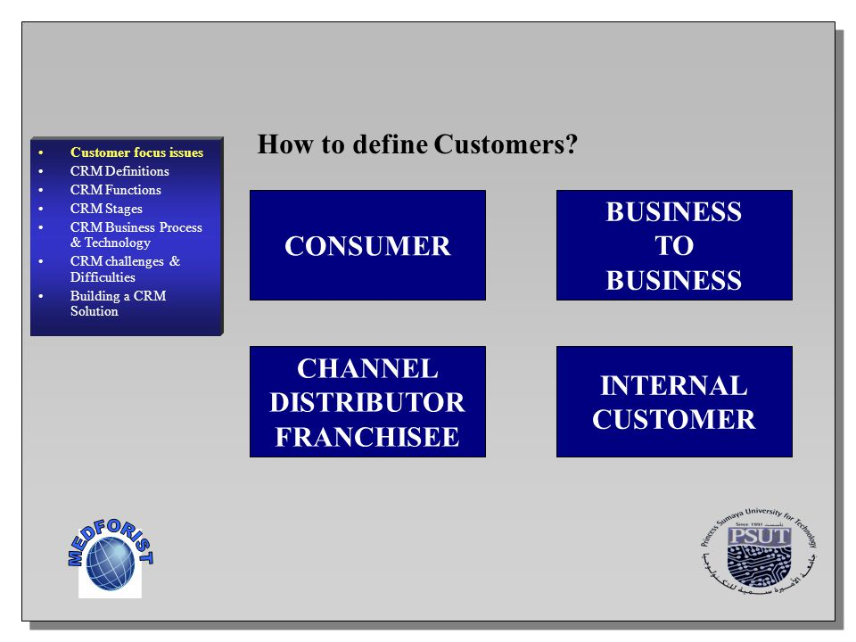 4 How to define Customers? CONSUMER BUSINESS TO BUSINESS CHANNEL DISTRIBUTOR FRANCHISEE INTERNAL CUSTOMER Customer focus issues CRM Definitions CRM Fu