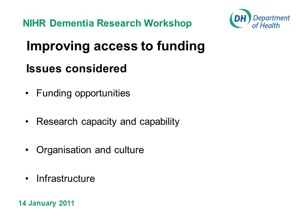 NIHR Dementia Research Workshop 14 January 2011 Improving access to funding Issues considered Funding opportunities Research capacity and capability Organisation and culture Infrastructure