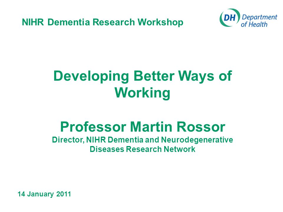NIHR Dementia Research Workshop 02/06/2014 Developing Better Ways of Working Professor Martin Rossor Director, NIHR Dementia and Neurodegenerative Diseases Research Network 14 January 2011