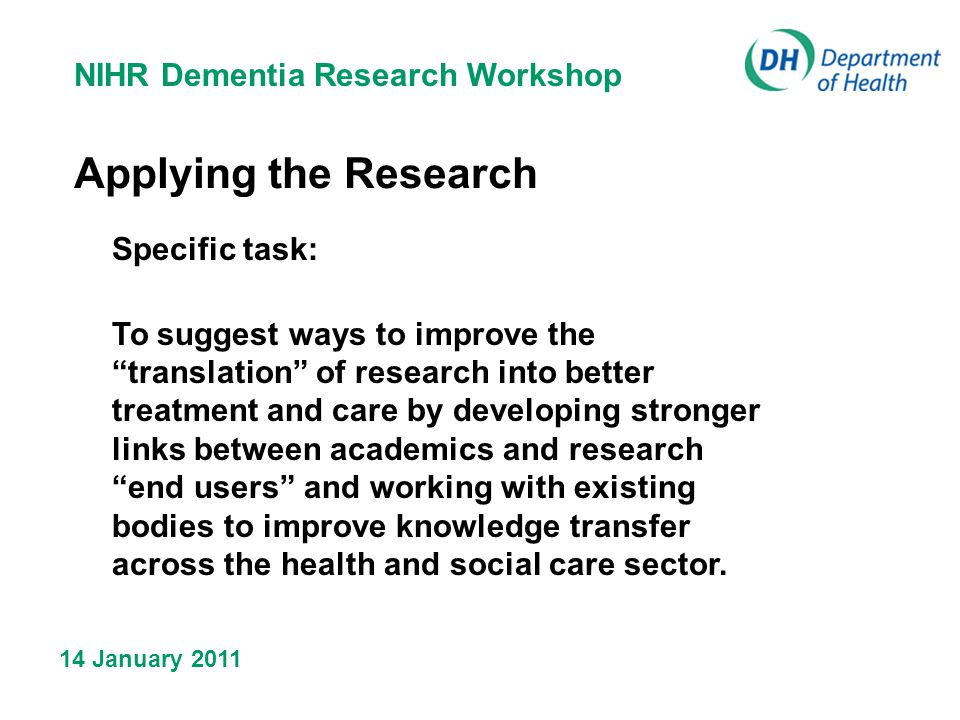 NIHR Dementia Research Workshop 14 January 2011 Applying the Research Specific task: To suggest ways to improve the translation of research into better treatment and care by developing stronger links between academics and research end users and working with existing bodies to improve knowledge transfer across the health and social care sector.