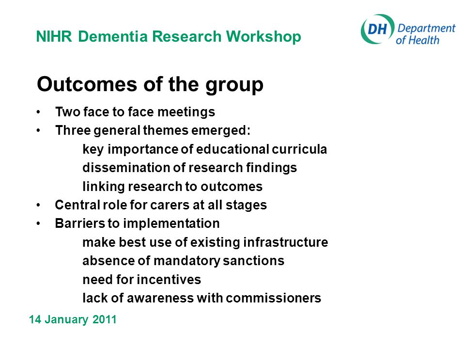 NIHR Dementia Research Workshop 14 January 2011 Outcomes of the group Two face to face meetings Three general themes emerged: key importance of educational curricula dissemination of research findings linking research to outcomes Central role for carers at all stages Barriers to implementation make best use of existing infrastructure absence of mandatory sanctions need for incentives lack of awareness with commissioners