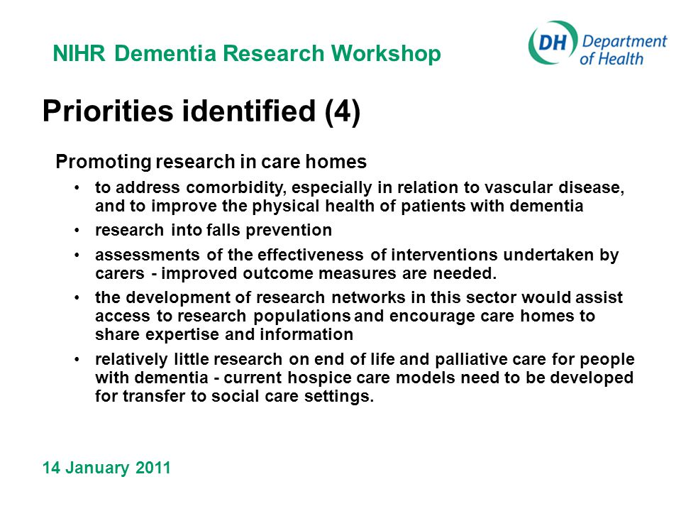 NIHR Dementia Research Workshop 14 January 2011 Priorities identified (4) Promoting research in care homes to address comorbidity, especially in relation to vascular disease, and to improve the physical health of patients with dementia research into falls prevention assessments of the effectiveness of interventions undertaken by carers - improved outcome measures are needed.