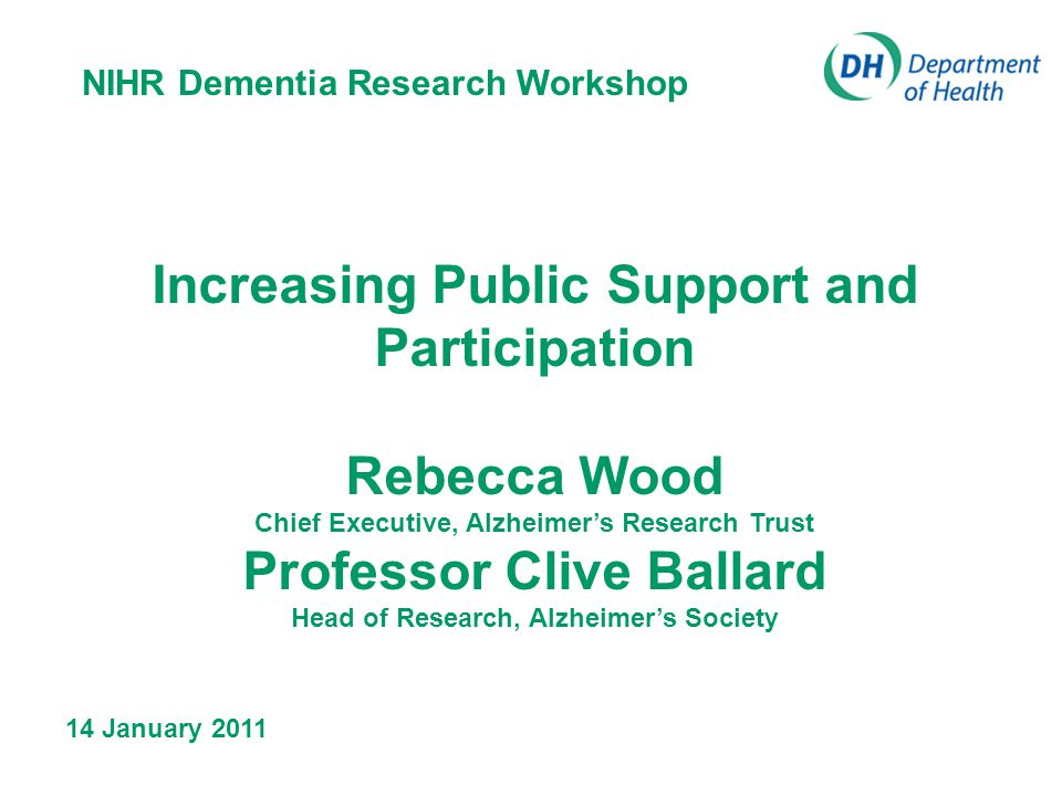 Increasing Public Support and Participation Rebecca Wood Chief Executive, Alzheimers Research Trust Professor Clive Ballard Head of Research, Alzheimers Society NIHR Dementia Research Workshop 14 January 2011