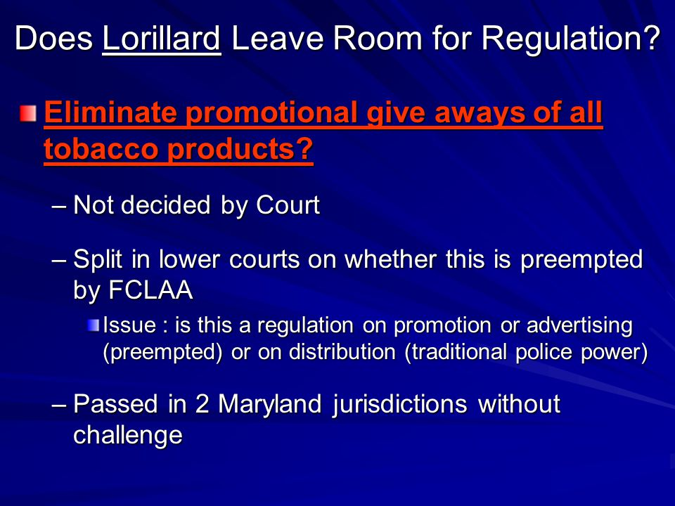 Does Lorillard Leave Room for Regulation? Eliminate promotional give aways of all tobacco products? –Not decided by Court –Split in lower courts on wh