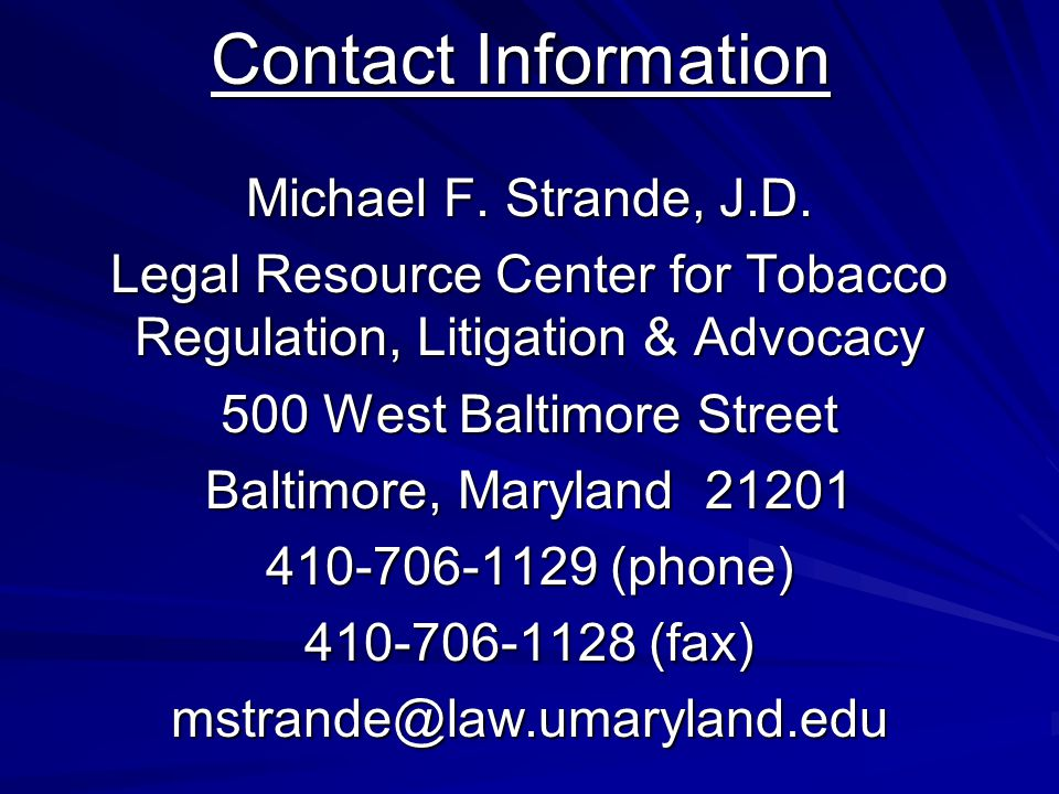 Contact Information Michael F. Strande, J.D. Legal Resource Center for Tobacco Regulation, Litigation & Advocacy 500 West Baltimore Street Baltimore,