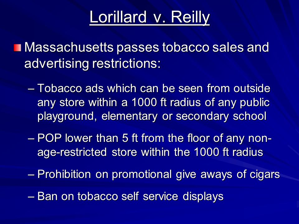 Lorillard v. Reilly Massachusetts passes tobacco sales and advertising restrictions: –Tobacco ads which can be seen from outside any store within a 10