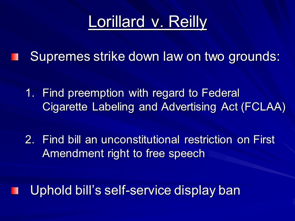 Lorillard v. Reilly Supremes strike down law on two grounds: 1.Find preemption with regard to Federal Cigarette Labeling and Advertising Act (FCLAA) 2