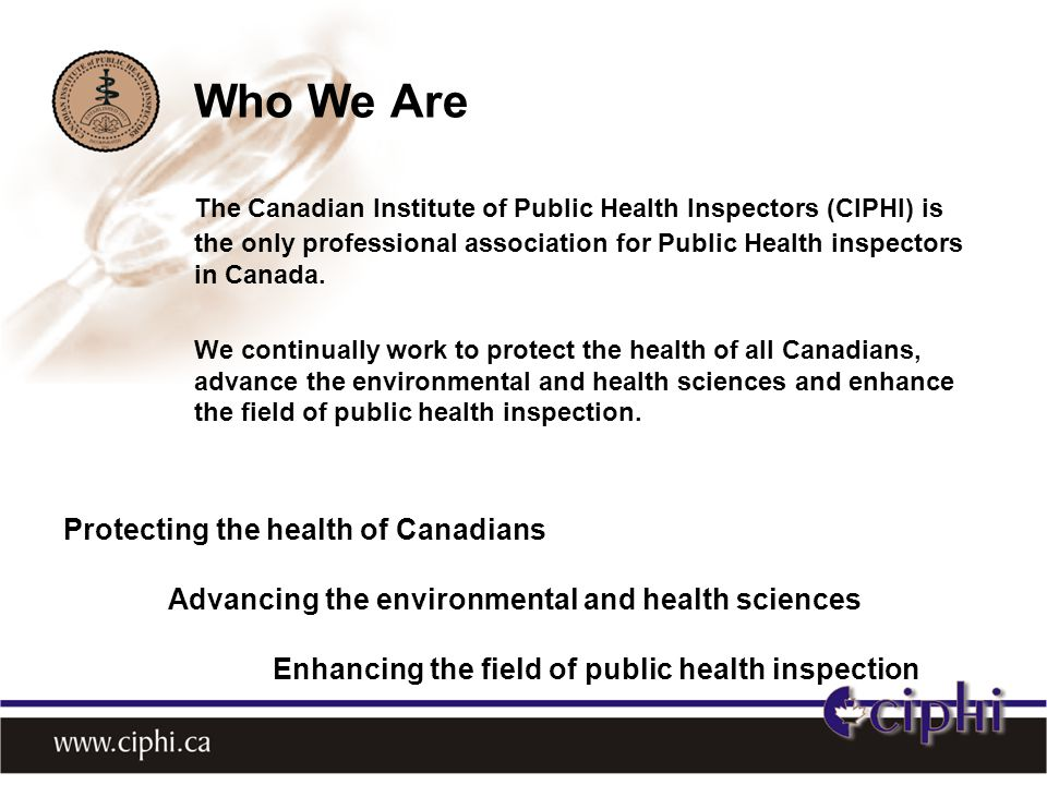 Who We Are The Canadian Institute of Public Health Inspectors (CIPHI) is the only professional association for Public Health inspectors in Canada.