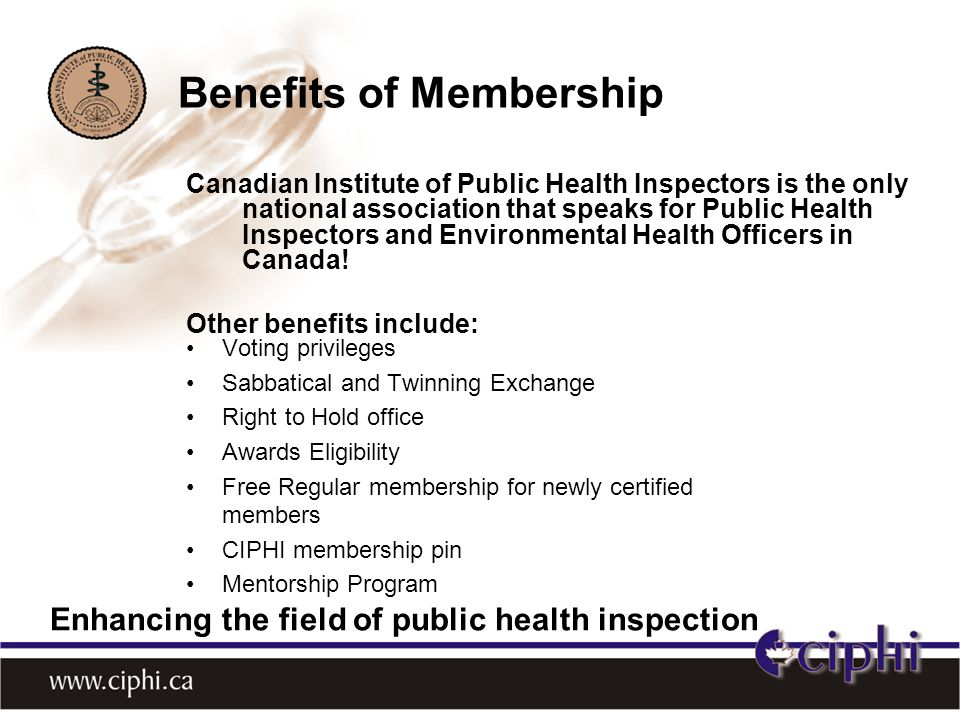 Benefits of Membership Canadian Institute of Public Health Inspectors is the only national association that speaks for Public Health Inspectors and Environmental Health Officers in Canada.